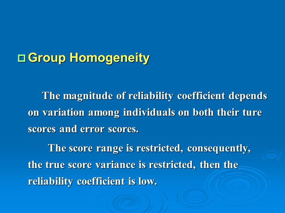 Group Homogeneity The magnitude of reliability coefficient depends on variation among individuals on both their ture scores and error scores.