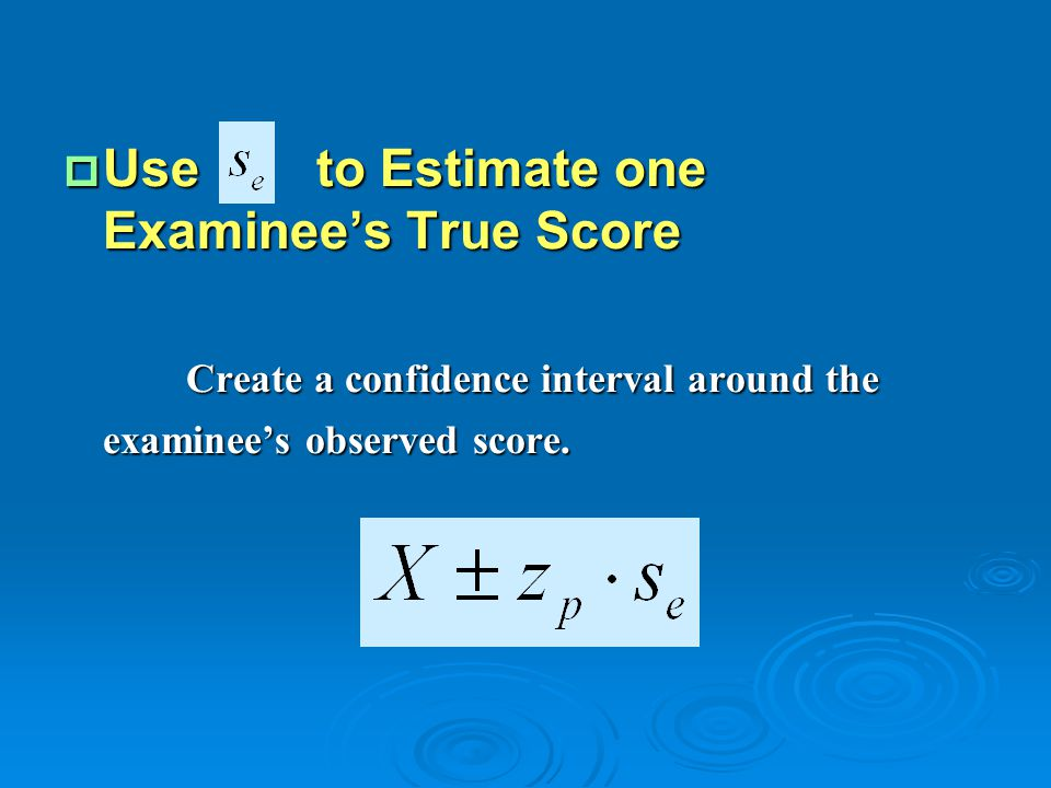 Use to Estimate one Examinee's True Score