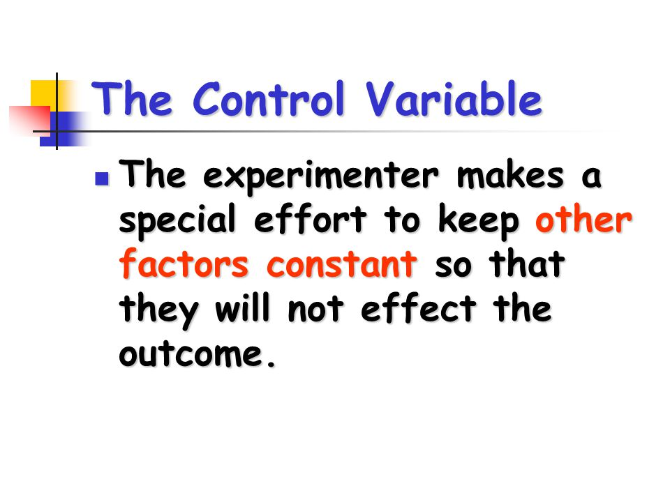 The Control Variable The experimenter makes a special effort to keep other factors constant so that they will not effect the outcome.