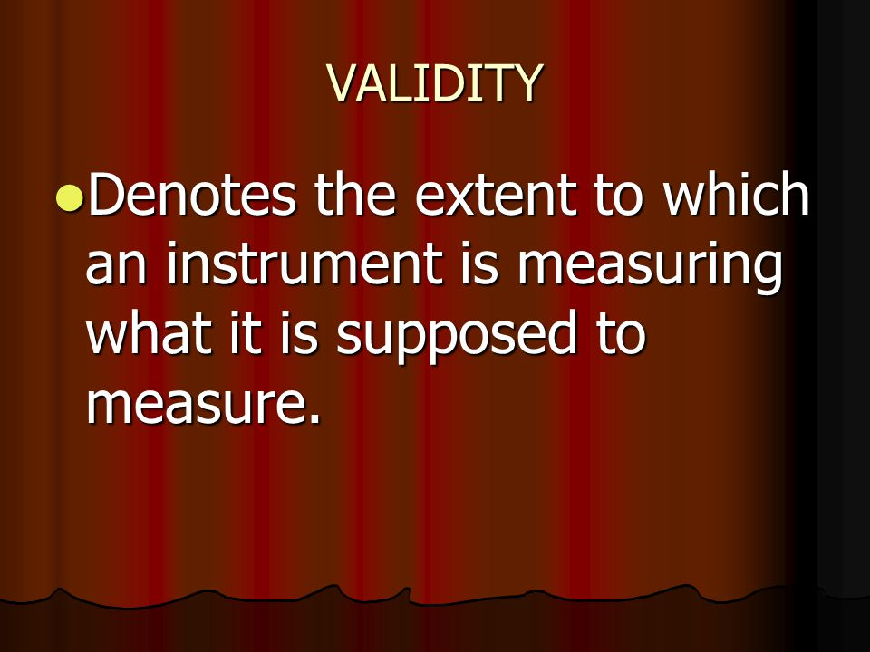 VALIDITY Denotes the extent to which an instrument is measuring what it is supposed to measure.