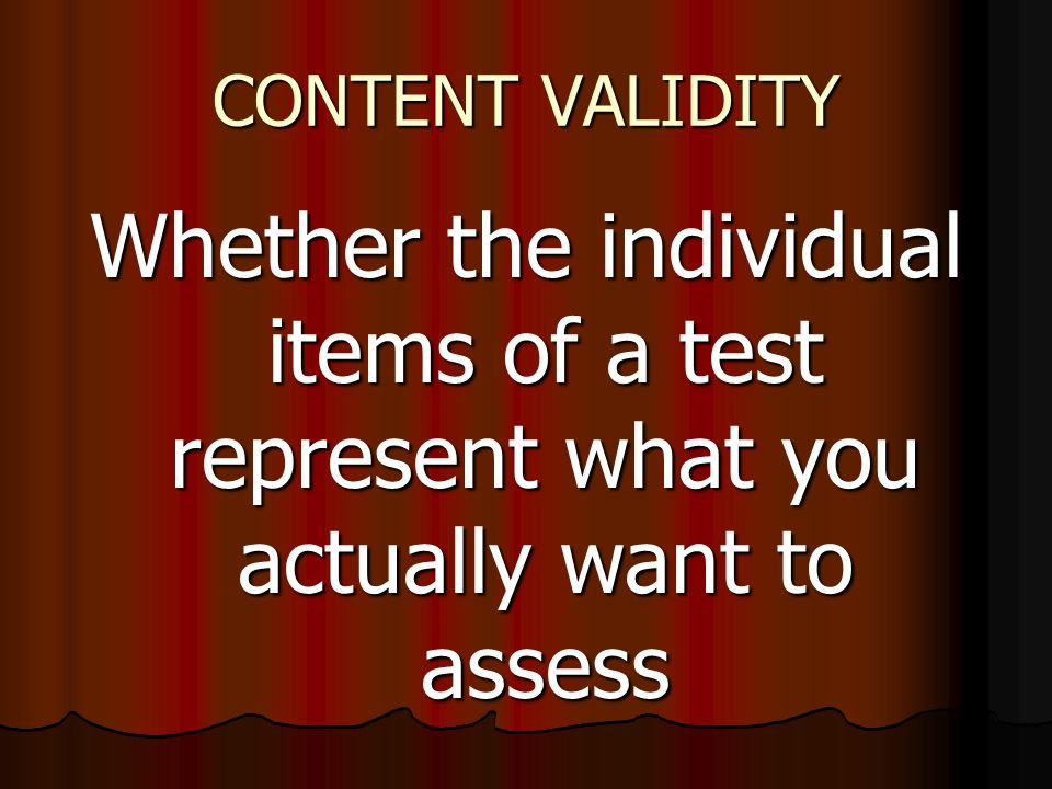 CONTENT VALIDITY Whether the individual items of a test represent what you actually want to assess