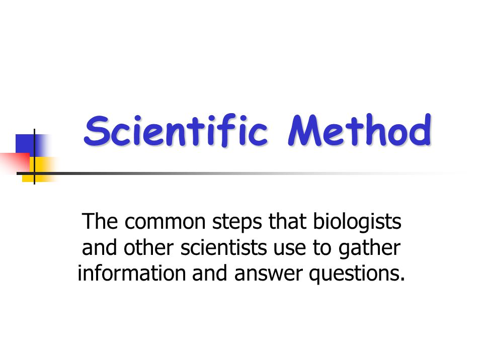 Scientific Method The common steps that biologists and other scientists use to gather information and answer questions.