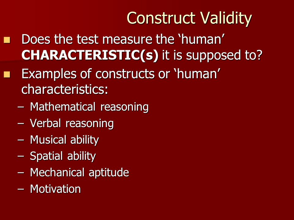 Construct Validity Does the test measure the 'human' CHARACTERISTIC(s) it is supposed to Examples of constructs or 'human' characteristics: