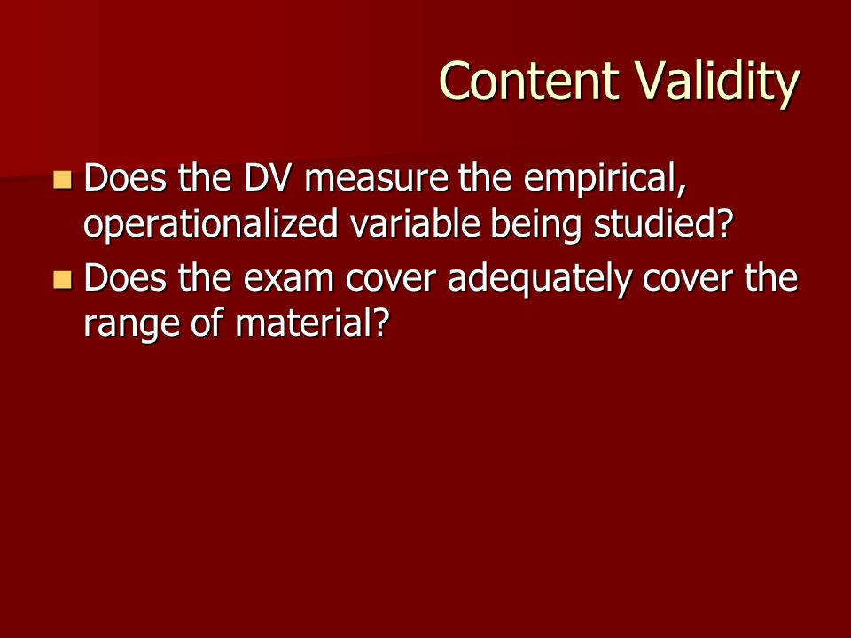 Content Validity Does the DV measure the empirical, operationalized variable being studied