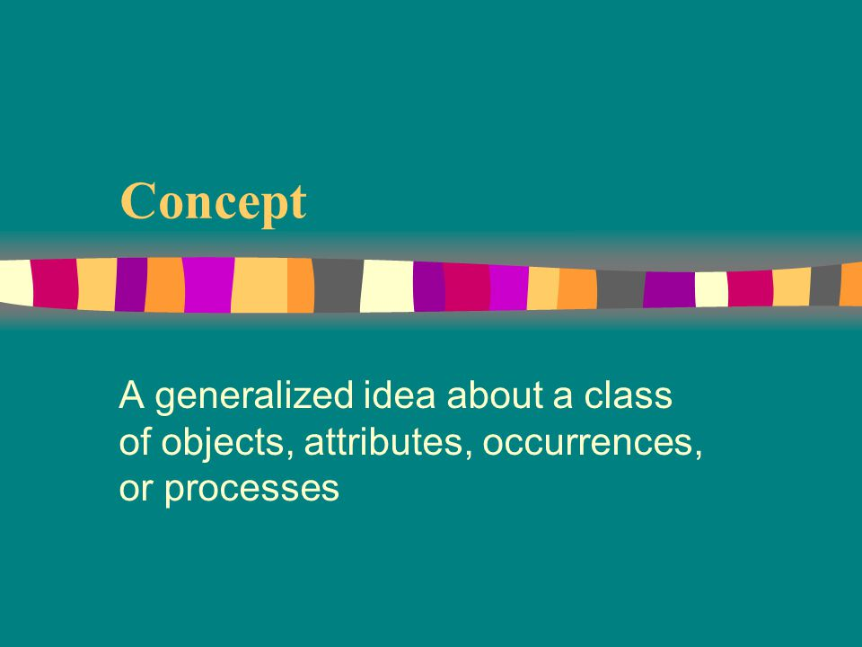 Concept A generalized idea about a class of objects, attributes, occurrences, or processes