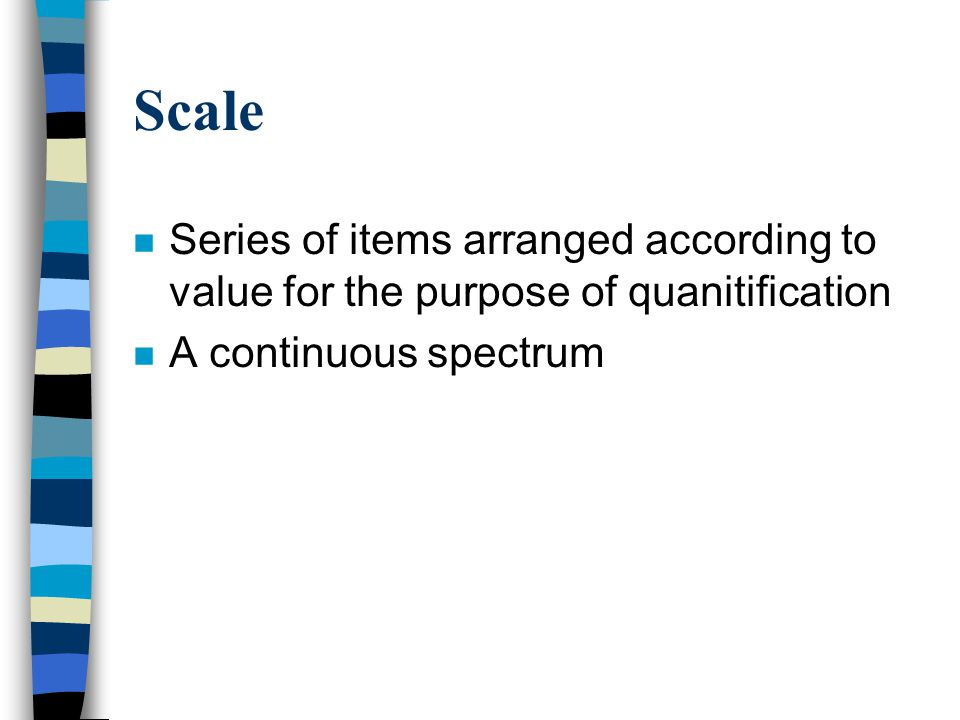 Scale Series of items arranged according to value for the purpose of quanitification.