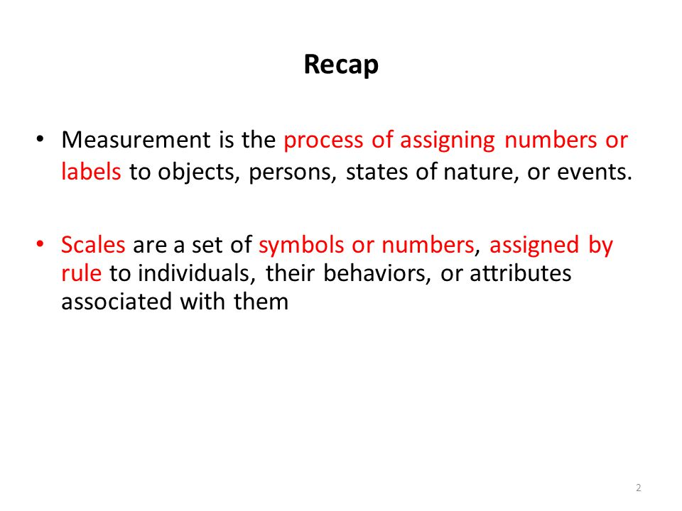 Recap Measurement is the process of assigning numbers or labels to objects, persons, states of nature, or events.
