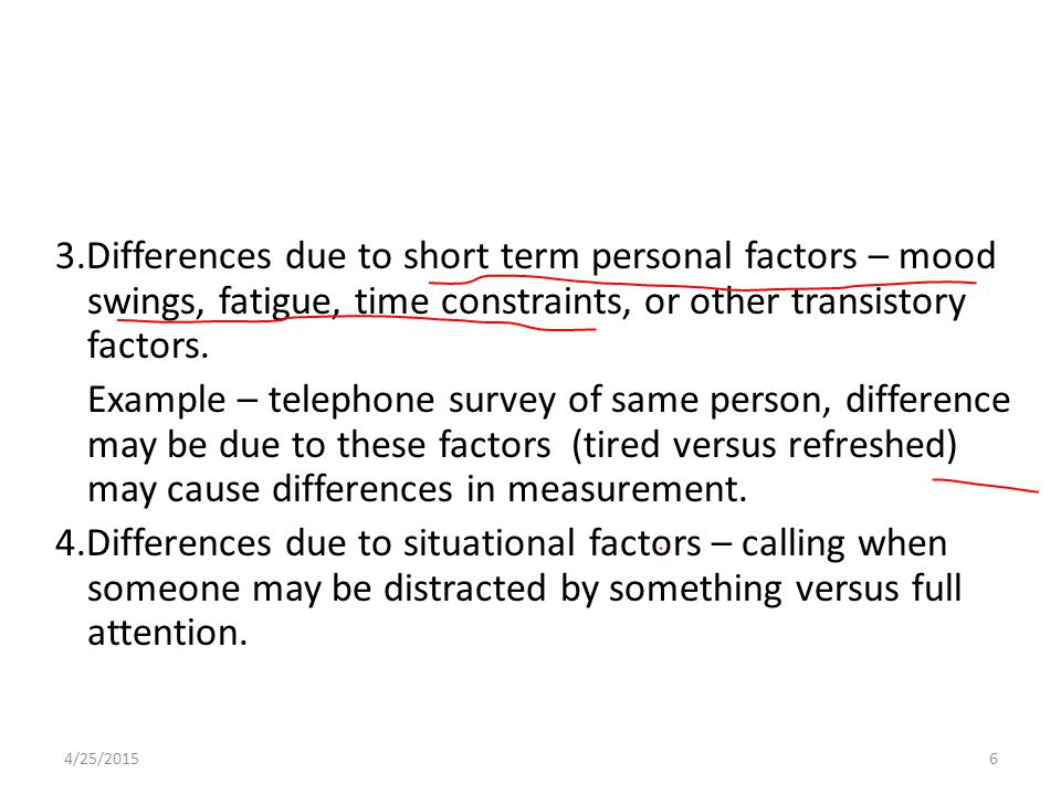 3.Differences due to short term personal factors – mood swings, fatigue, time constraints, or other transistory factors. Example – telephone survey of same person, difference may be due to these factors (tired versus refreshed) may cause differences in measurement. 4.Differences due to situational factors – calling when someone may be distracted by something versus full attention.