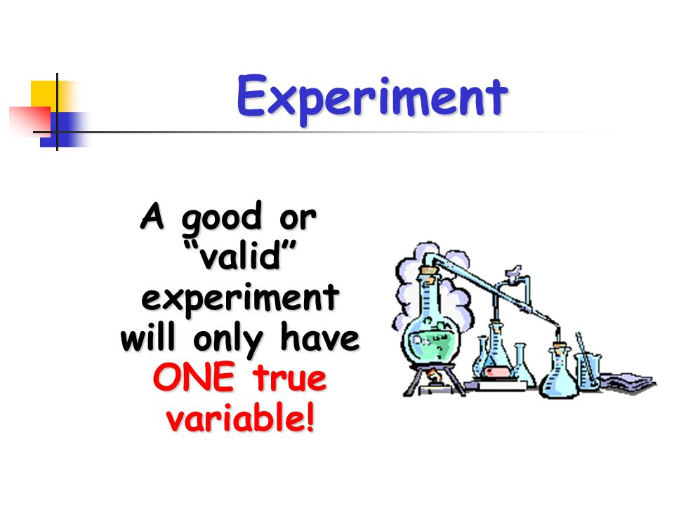 A good or valid experiment will only have ONE true variable!