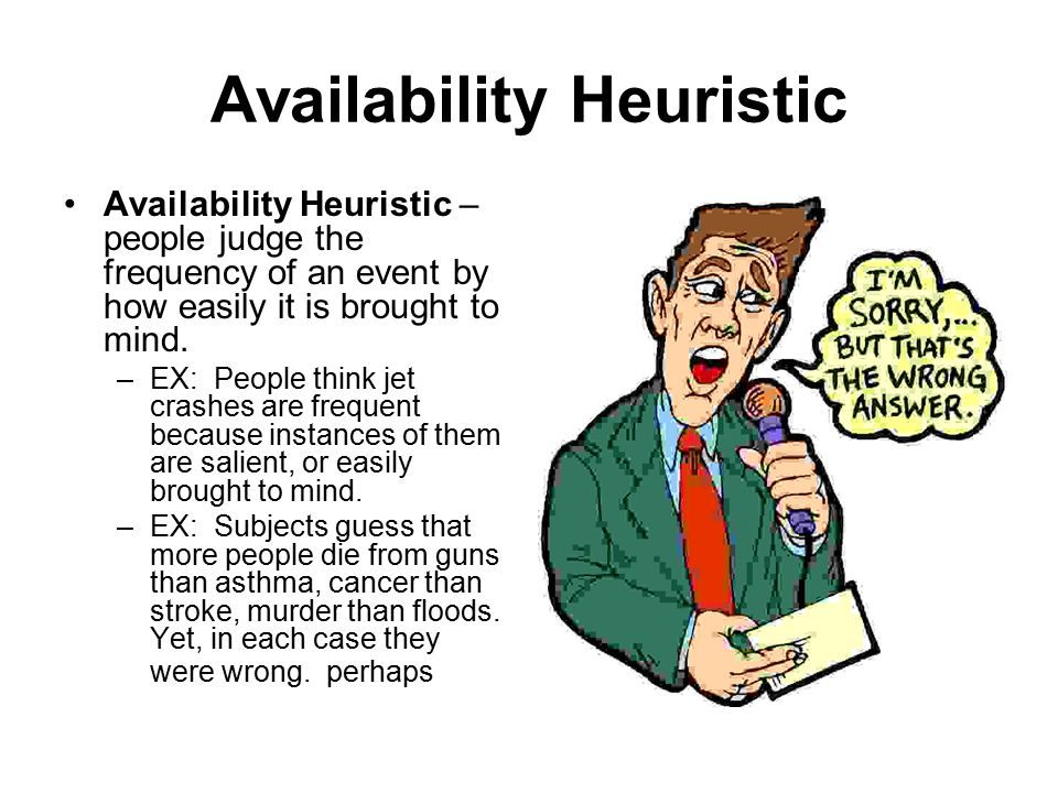 availability heuristic Estimating frequencies and probabilities is tricky imagine we want to judge the likelihood that someone we just met – let's call him steve – is left-handed.