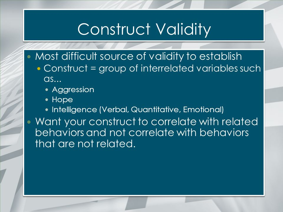 Construct Validity Most difficult source of validity to establish