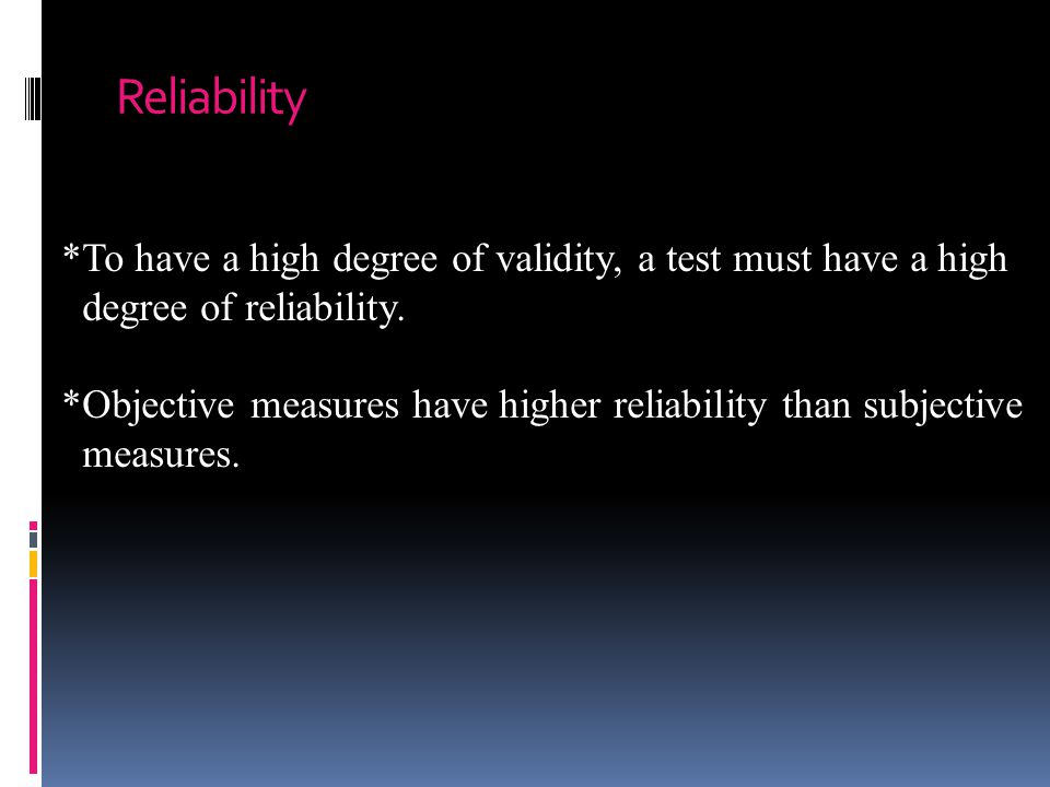 Reliability *To have a high degree of validity, a test must have a high. degree of reliability.