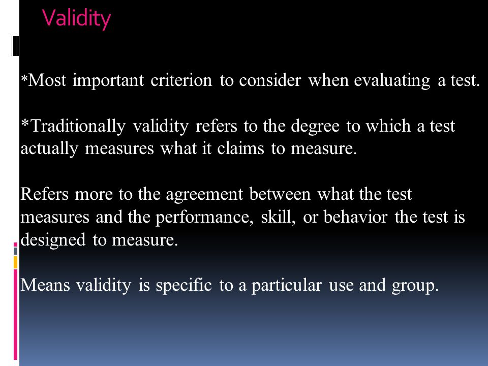 Validity *Most important criterion to consider when evaluating a test.