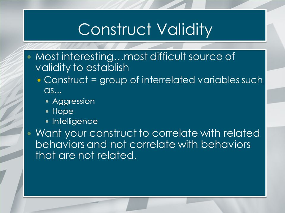 Construct Validity Most interesting…most difficult source of validity to establish. Construct = group of interrelated variables such as...