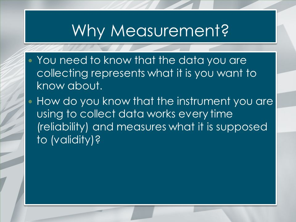 Why Measurement You need to know that the data you are collecting represents what it is you want to know about.