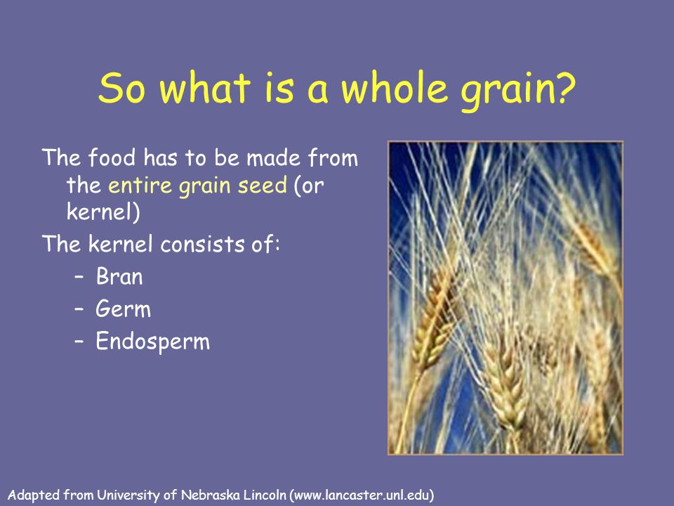 So what is a whole grain The food has to be made from the entire grain seed (or kernel) The kernel consists of: