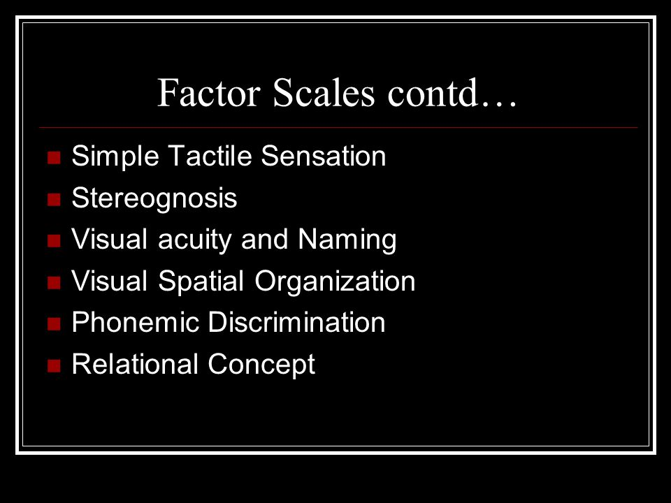 Factor Scales contd… Simple Tactile Sensation Stereognosis