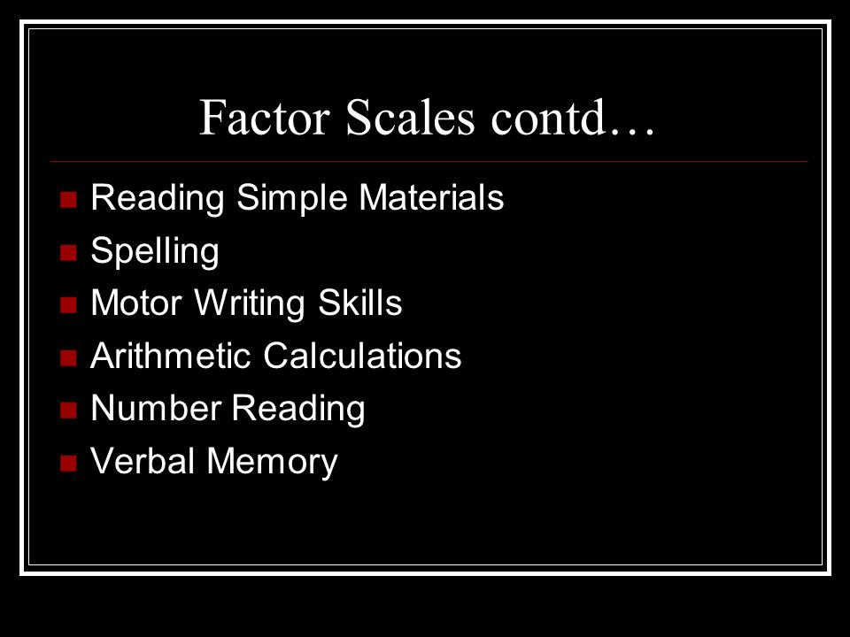 Factor Scales contd… Reading Simple Materials Spelling