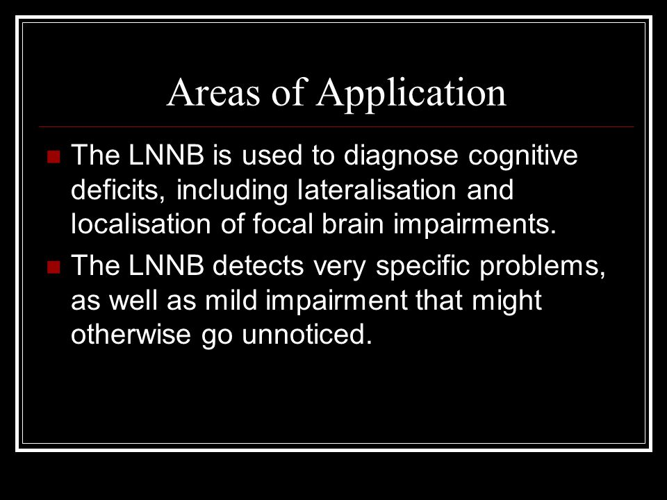 Areas of Application The LNNB is used to diagnose cognitive deficits, including lateralisation and localisation of focal brain impairments.