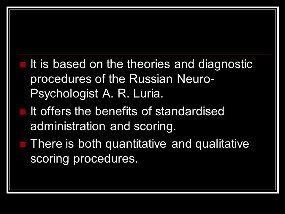 It is based on the theories and diagnostic procedures of the Russian Neuro-Psychologist A. R. Luria.
