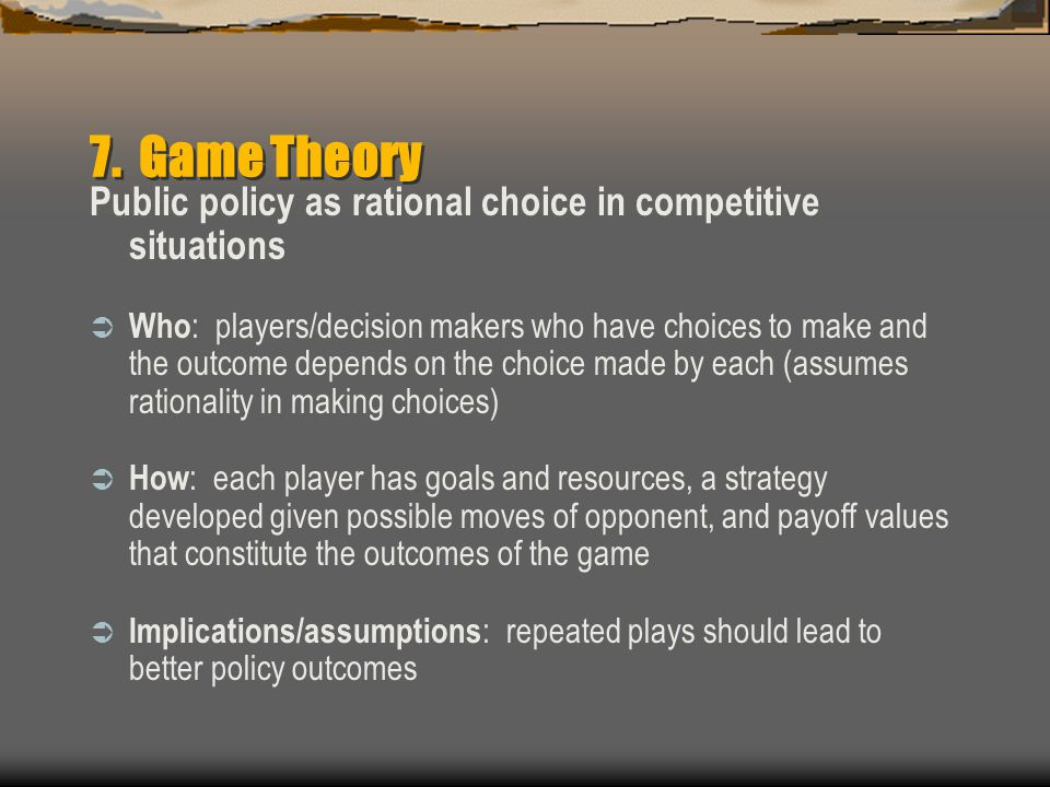 7. Game Theory Public policy as rational choice in competitive situations.