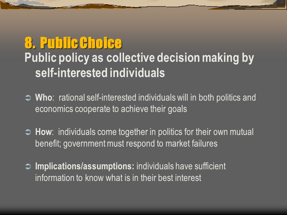 8. Public Choice Public policy as collective decision making by self-interested individuals.