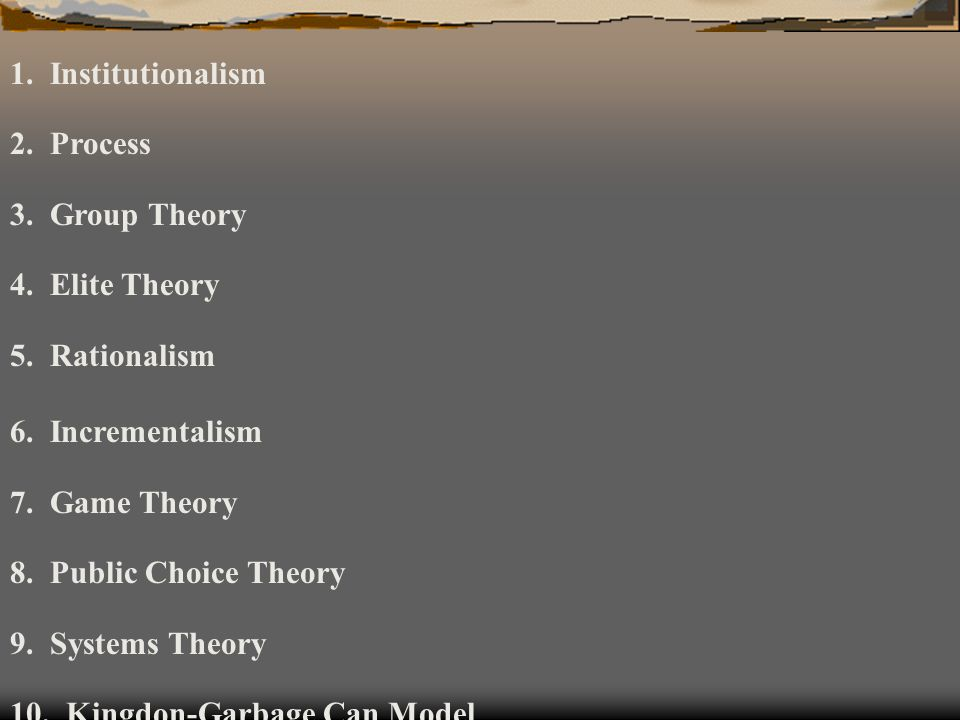 1. Institutionalism 2. Process. 3. Group Theory. 4. Elite Theory. 5. Rationalism. 6. Incrementalism.