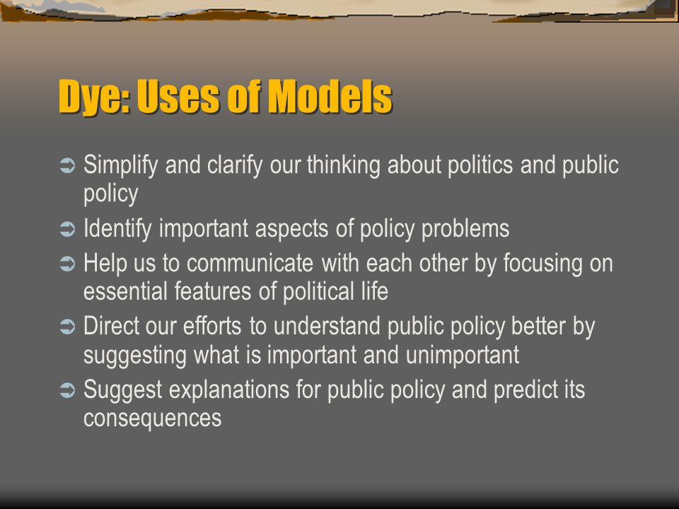 Dye: Uses of Models Simplify and clarify our thinking about politics and public policy. Identify important aspects of policy problems.