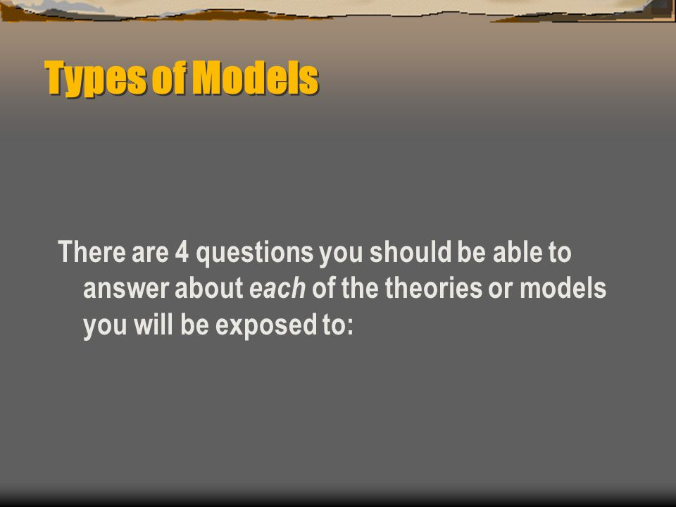 Types of Models There are 4 questions you should be able to answer about each of the theories or models you will be exposed to:
