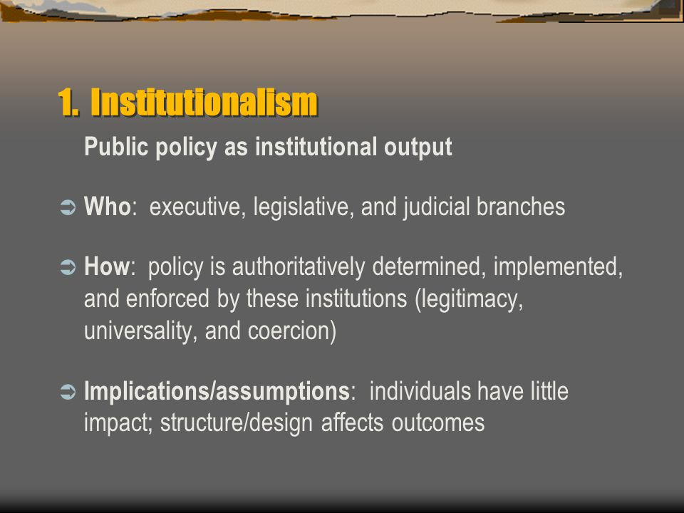 1. Institutionalism Public policy as institutional output