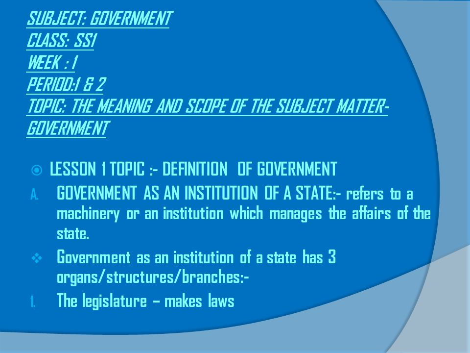 SUBJECT: GOVERNMENT CLASS: SS1 WEEK : 1 PERIOD:1 & 2 TOPIC: THE MEANING AND SCOPE OF THE SUBJECT MATTER-GOVERNMENT
