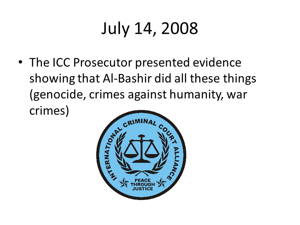 July 14, 2008 The ICC Prosecutor presented evidence showing that Al-Bashir did all these things (genocide, crimes against humanity, war crimes)