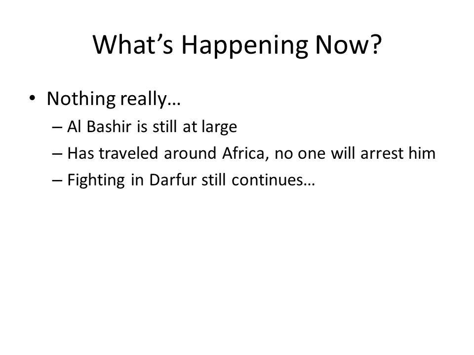 What's Happening Now Nothing really… Al Bashir is still at large