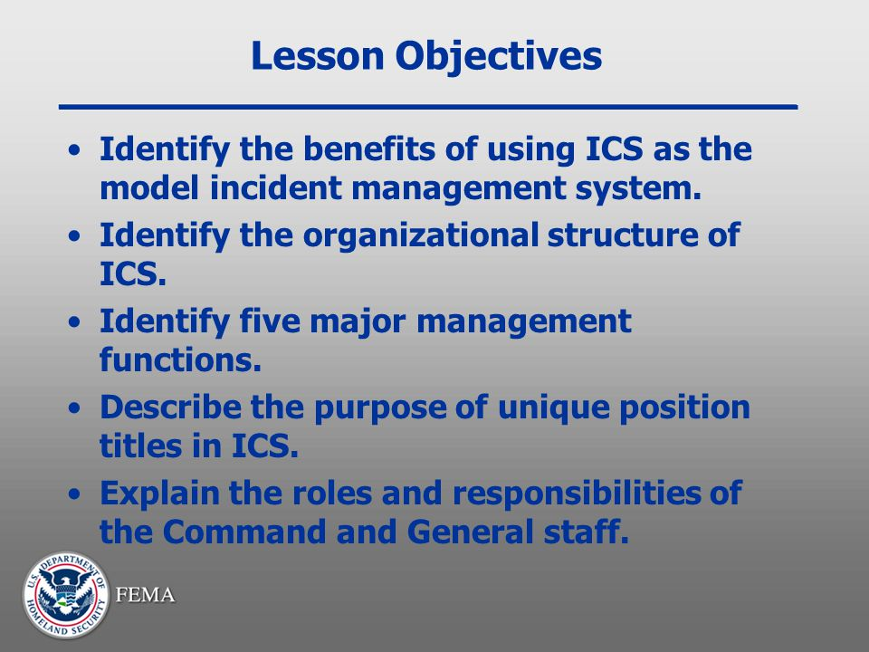 Lesson Objectives Identify the benefits of using ICS as the model incident management system. Identify the organizational structure of ICS.