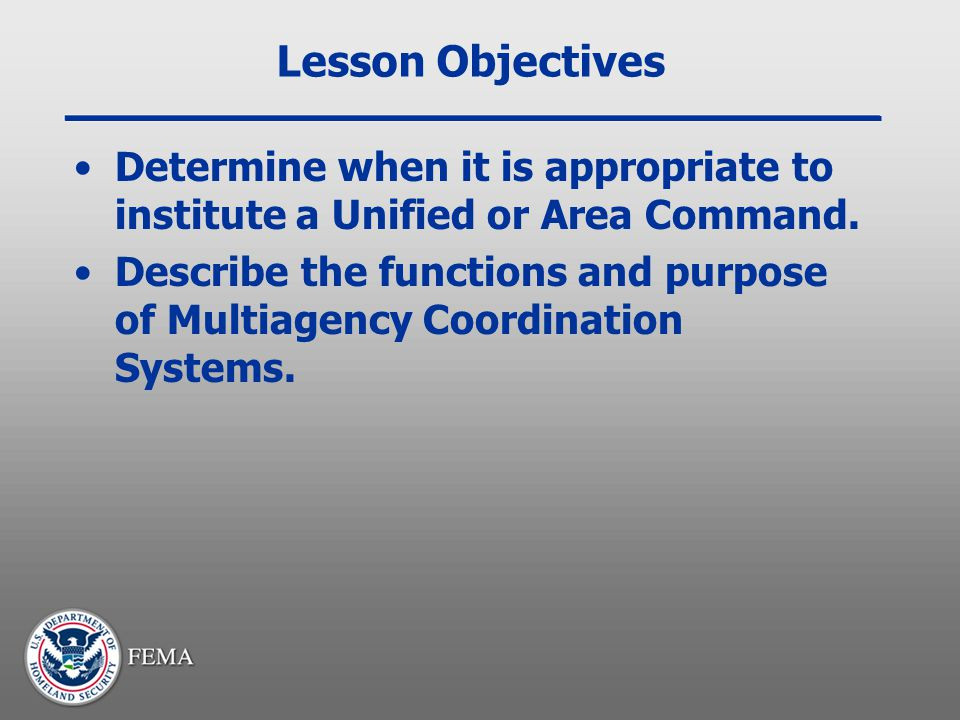 Lesson Objectives Determine when it is appropriate to institute a Unified or Area Command.