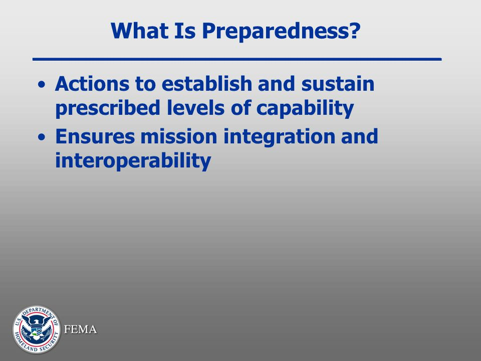 What Is Preparedness. Actions to establish and sustain prescribed levels of capability.