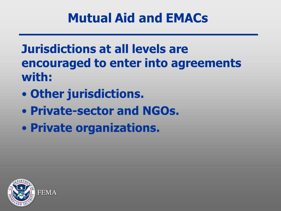 Mutual Aid and EMACs Jurisdictions at all levels are encouraged to enter into agreements with: Other jurisdictions.