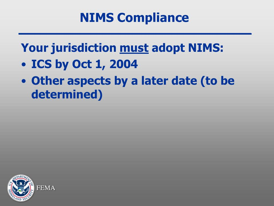 NIMS Compliance Your jurisdiction must adopt NIMS: ICS by Oct 1, 2004