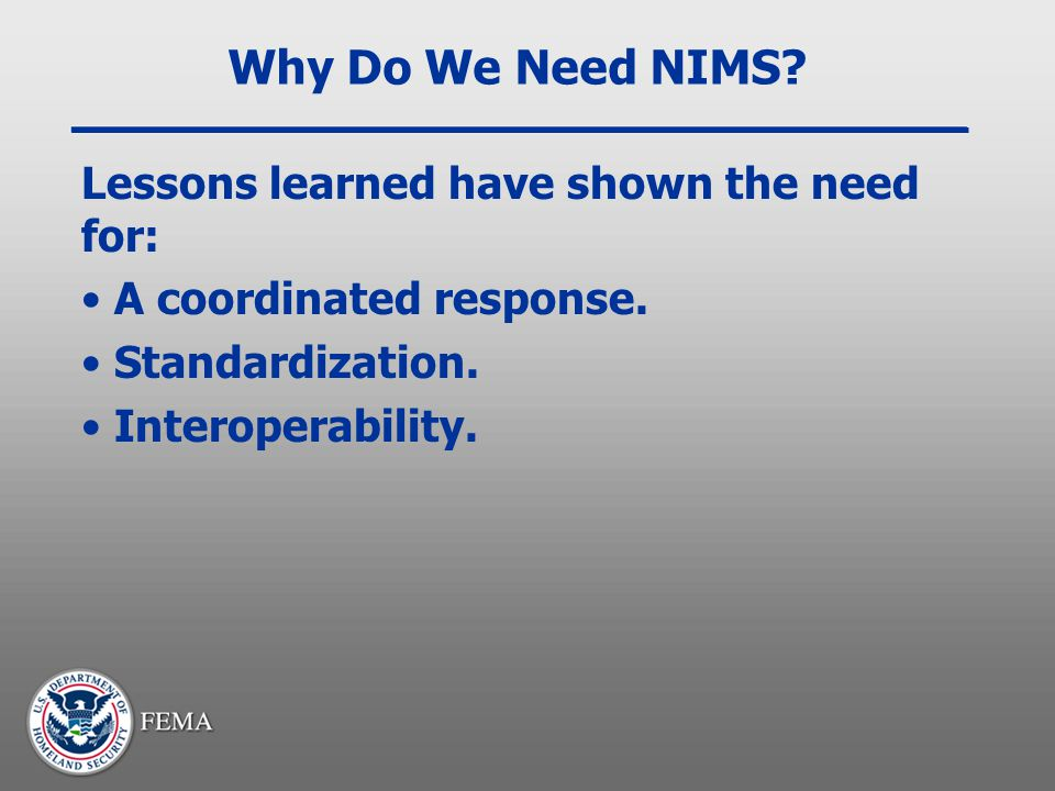 Why Do We Need NIMS Lessons learned have shown the need for: