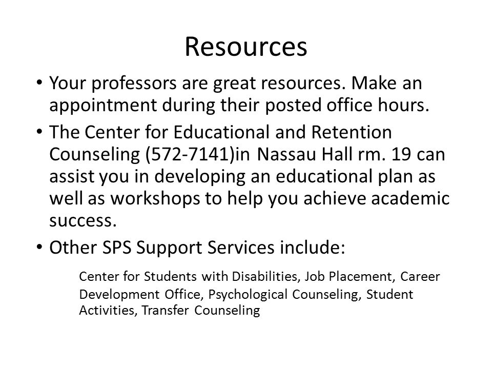 Resources Your professors are great resources. Make an appointment during their posted office hours.