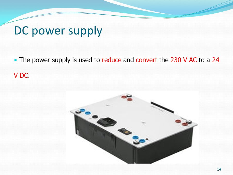 DC power supply The power supply is used to reduce and convert the 230 V AC to a 24 V DC.