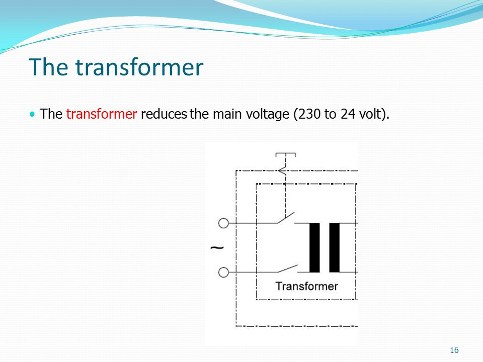 The transformer The transformer reduces the main voltage (230 to 24 volt).