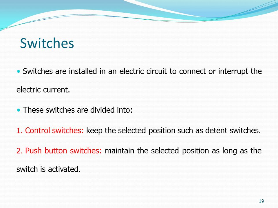 Switches Switches are installed in an electric circuit to connect or interrupt the electric current.