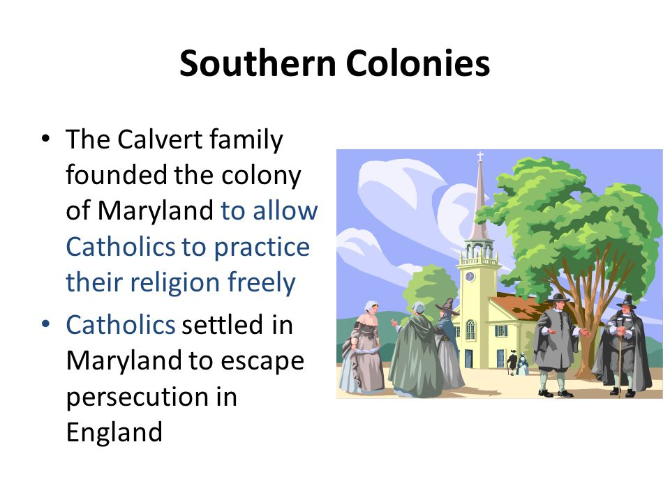 Southern Colonies The Calvert family founded the colony of Maryland to allow Catholics to practice their religion freely.