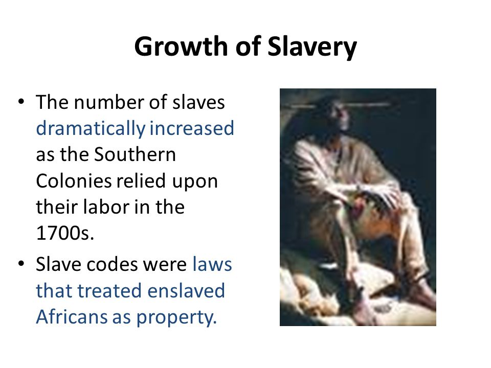 Growth of Slavery The number of slaves dramatically increased as the Southern Colonies relied upon their labor in the 1700s.