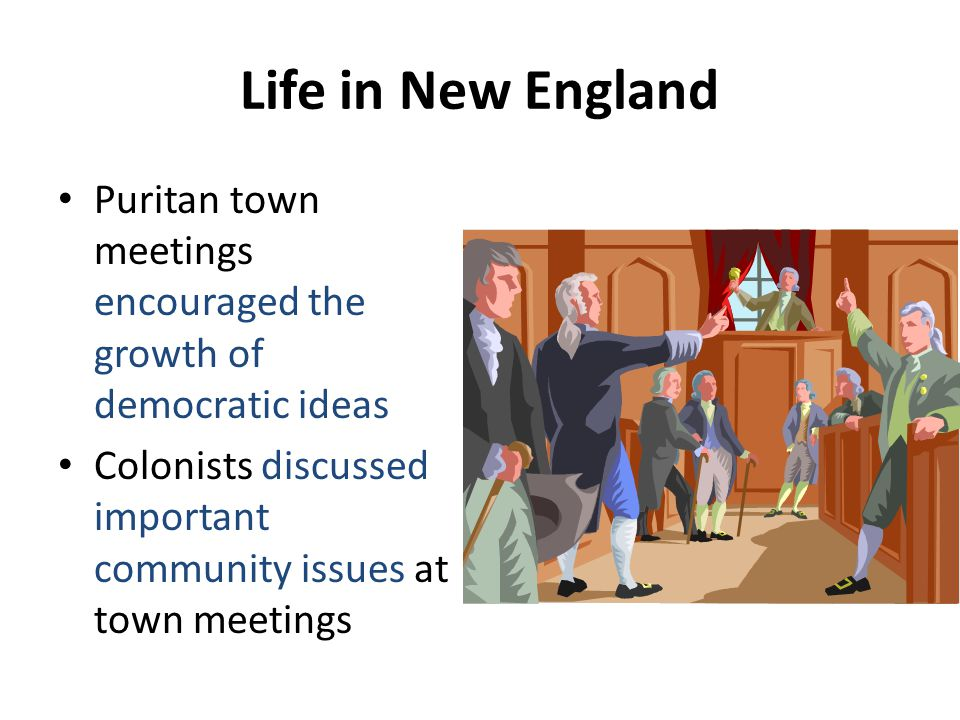 Life in New England Puritan town meetings encouraged the growth of democratic ideas.