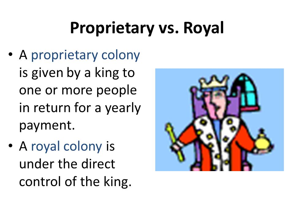 Proprietary vs. Royal A proprietary colony is given by a king to one or more people in return for a yearly payment.