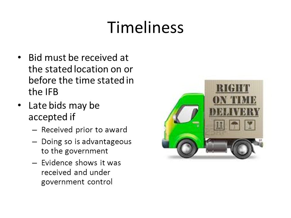 Timeliness Bid must be received at the stated location on or before the time stated in the IFB. Late bids may be accepted if.