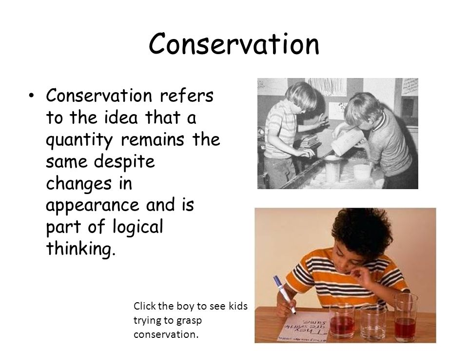 Conservation Conservation refers to the idea that a quantity remains the same despite changes in appearance and is part of logical thinking.