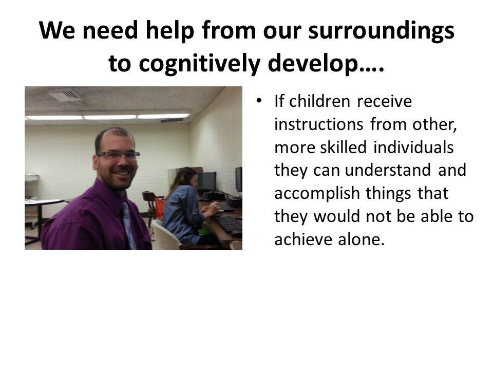 We need help from our surroundings to cognitively develop….